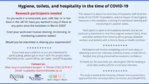 Blue advert with two columns of text. Title: Hygiene, toilets, and hospitality in the time of COVID-19. Left colum sub-heading: Research participants needed  Do you work in a restaurant, pub, café, bar, or in fast food in the UK? Or have you worked in any of these at any point since the lockdown in March 2020?  Does your work ever involve cleaning, re-stocking, or monitoring customer toilets?  Would you be interested in sharing your experiences? Next section: If you have any questions or you are interested in participating, please get in touch with the project team: Charlotte Jones, Lauren White, Jen Slater, and Jill Pluquailec. Contact us:  Web: tinyurl.com/beers-burgers  //  Phone: 0783 2279 917 Email: hospitality-research@exeter.ac.uk. Image of logos: University of Exeter; Wellcome Centre for Cultures and Environments of Health; Beers, Burgers and Bleach. Right column: This research is about the work lives of hospitality staff since the onset of the COVID-19 pandemic, and the impact of new hygiene measures in the workplace, including the additional cleaning and monitoring of customer toilets.  Participation is open to all hospitality workers, but we are particularly interested to hear from migrant workers; black, Asian and other workers from minority ethnic groups; disabled workers; and workers with a chronic illness or health condition. Participation will involve completing a short work diary, or attending a one-hour interview online/by phone, or both (this is flexible). Everything shared will be treated in confidence and anonymised.  To thank you for your time, you will be given £50 for keeping a short diary and/or £25 for a one-hour interview. This study is based at the University of Exeter and received ethics approval from the University's Ethics Committee (eCLESPsy001975).