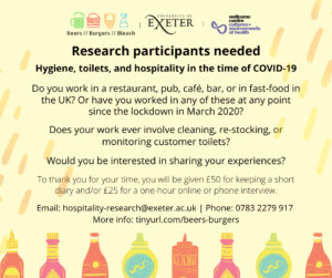 Yellow advert with logos across the top: Beers, Burgers and Bleach; University of Exeter; Wellcome Centre for Cultures and Environments of Health. Across the bottom is a row of colourful sauce bottles. The text in the centre reads: Research participants needed  Hygiene, toilets, and hospitality in the time of COVID-19  Do you work in a restaurant, pub, café, bar, or in fast-food in the UK? Or have you worked in any of these at any point since the lockdown in March 2020?  Does your work ever involve cleaning, re-stocking, or monitoring customer toilets?  Would you be interested in sharing your experiences?  To thank you for your time, you will be given £50 for keeping a short diary and/or £25 for a one-hour online or phone interview. Email: hospitality-research@exeter.ac.uk | Phone: 0783 2279 917  More info: tinyurl.com/beers-burgers